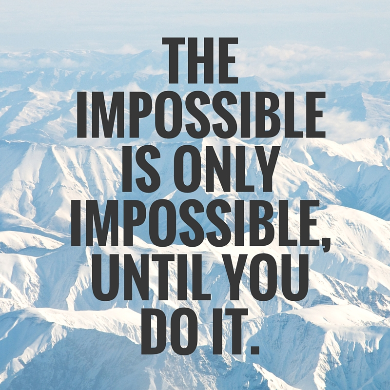 the impossible is only impossible, until you do it.