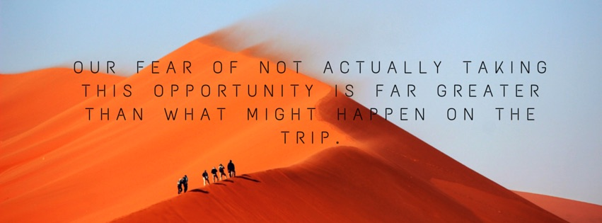 our fear of NOT actually taking this opportunity is far GREATER than what might happen on the trip.