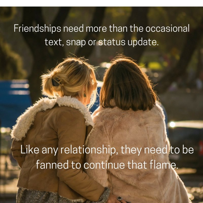 Friendship needs more than the occasional text, snap or status update. Like any relationship, they need to be fuelled & fanned to continue that flame.